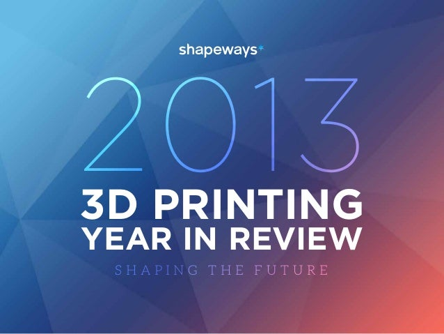 2013 3D PRINTING YEAR IN REVIEW SHAPING THE FUTURE