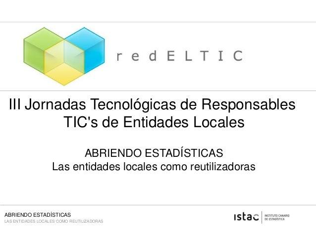 ABRIENDO ESTADÍSTICAS LAS ENTIDADES LOCALES COMO REUTILIZADORAS III Jornadas Tecnológicas de Responsables TIC's de Entidad...