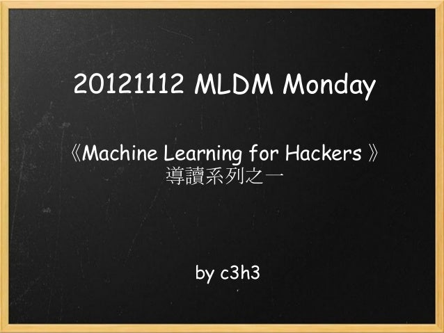 20121112 MLDM Monday《Machine Learning for Hackers 》         導讀系列之一            by c3h3