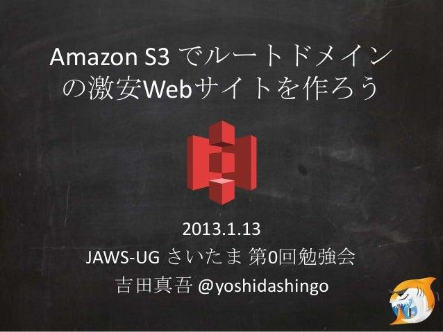 Amazon S3 でルートドメイン の激安Webサイトを作ろう          2013.1.13 JAWS-UG さいたま 第0回勉強会    吉田真吾 @yoshidashingo