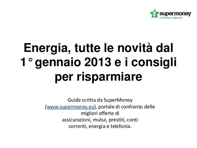 Energia, tutte le novità dal1° gennaio 2013 e i consigli      per risparmiare            Guida scritta da SuperMoney    (w...