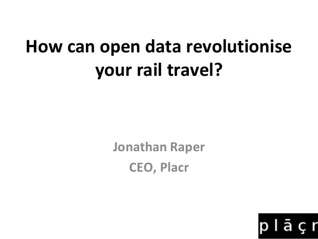 How can open data revolutionise       your rail travel?          Jonathan Raper            CEO, Placr