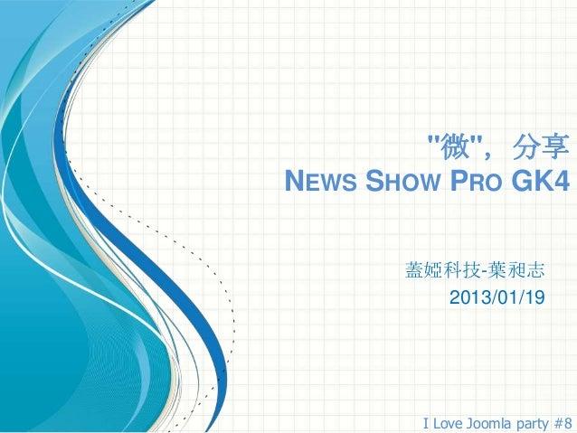 """""""微"""",分享NEWS SHOW PRO GK4       蓋婭科技-葉昶志         2013/01/19        I Love Joomla party #8"""