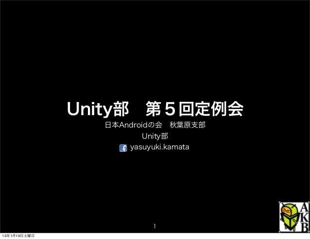 Unity部第5回定例会                日本Androidの会秋葉原支部                        Unity部                    yasuyuki.kamata           ...
