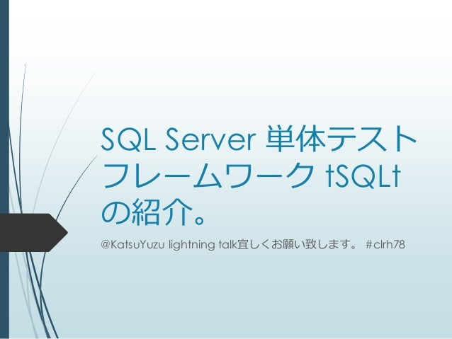 SQL Server 単体テストフレームワーク tSQLtの紹介。@KatsuYuzu lightning talk宜しくお願い致します。 #clrh78
