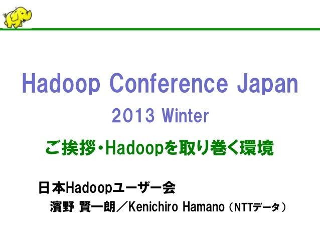 Hadoop Conference Japan2013 Winterご挨拶・Hadoopを取り巻く環境日本Hadoopユーザー会濱野 賢一朗/Kenichiro Hamano (NTTデータ)