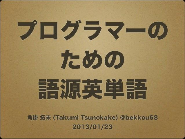 プログラマーの  ための 語源英単語角掛 拓未 (Takumi Tsunokake) @bekkou68           2013/01/23