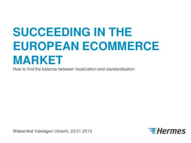SUCCEEDING IN THEEUROPEAN ECOMMERCEMARKETHow to find the balance between localization and standardizationWebwinkel Vakdage...