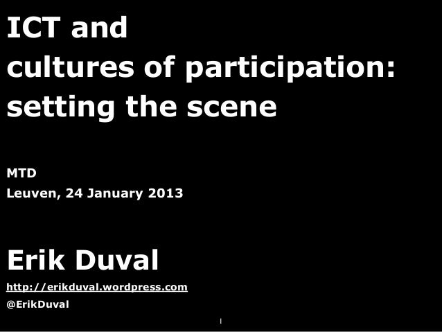 ICT andcultures of participation:setting the sceneMTDLeuven, 24 January 2013Erik Duvalhttp://erikduval.wordpress.com@ErikD...