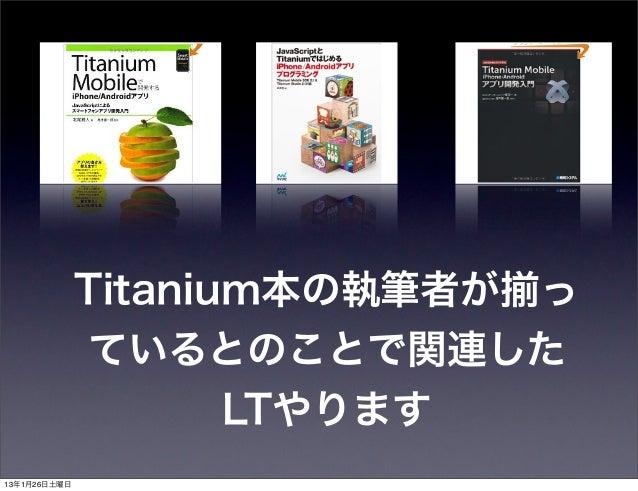 Titanium本の執筆者が揃っ              ているとのことで関連した                     LTやります13年1月26日土曜日