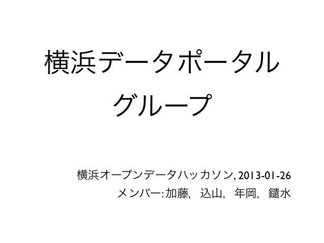 横浜データポータル     グループ 横浜オープンデータハッカソン, 2013-01-26     メンバー: 加藤,込山,年岡,     水