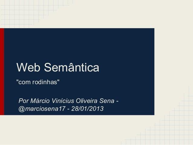 """Web Semântica """"com rodinhas"""" Por Márcio Vinícius Oliveira Sena - @marciosena17 - 28/01/2013"""