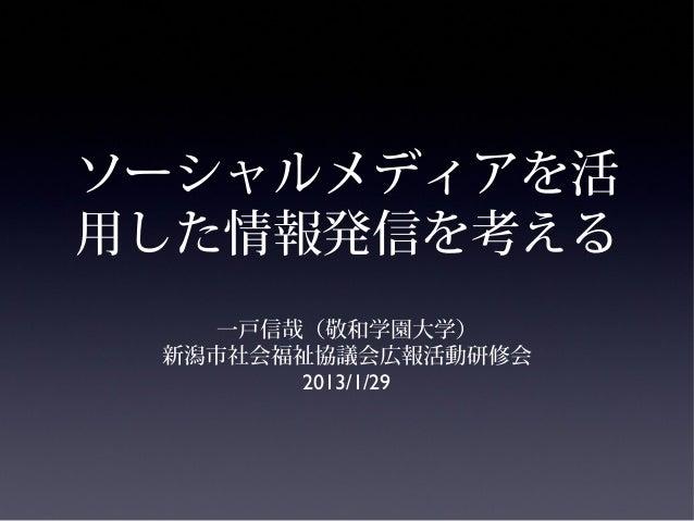 ソーシャルメディアを活用した情報発信を考える    一戸信哉(敬和学園大学) 新潟市社会福祉協議会広報活動研修会        2013/1/29