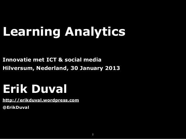 Learning AnalyticsInnovatie met ICT & social mediaHilversum, Nederland, 30 January 2013Erik Duvalhttp://erikduval.wordpres...