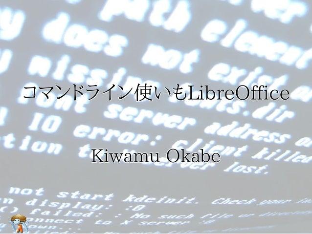 コマンドライン使いもLibreOffice     Kiwamu Okabe