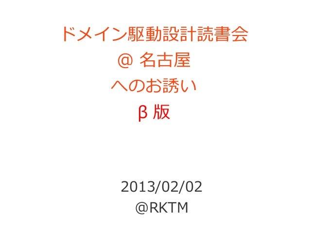ドメイン駆動設計読書会   @ 名古屋   へのお誘い     β版   2013/02/02     @RKTM