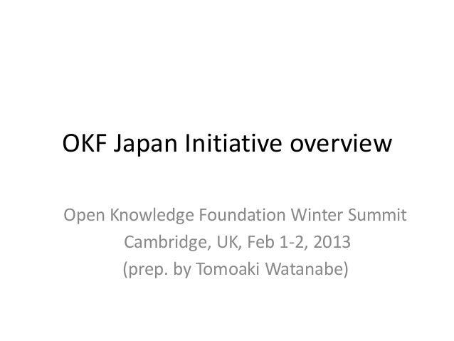OKF Japan Initiative overviewOpen Knowledge Foundation Winter Summit      Cambridge, UK, Feb 1-2, 2013      (prep. by Tomo...
