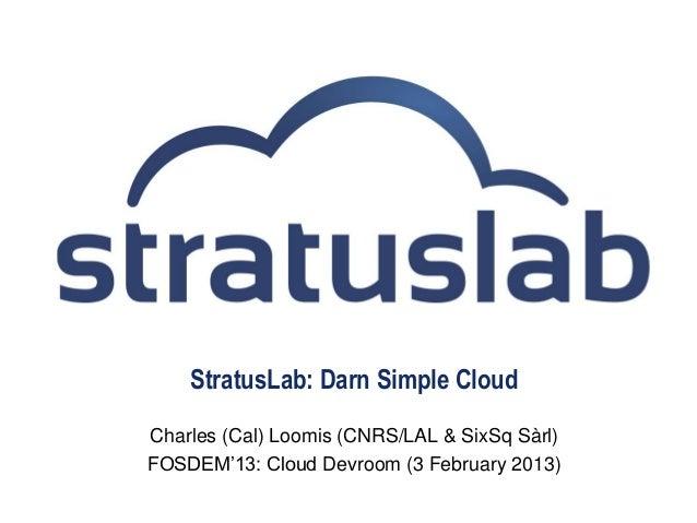 StratusLab: Darn Simple CloudCharles (Cal) Loomis (CNRS/LAL & SixSq Sàrl)FOSDEM'13: Cloud Devroom (3 February 2013)