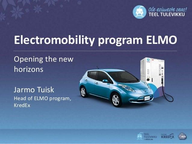 Electromobility program ELMOOpening the newhorizonsJarmo TuiskHead of ELMO program,KredEx