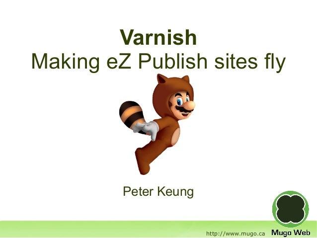 VarnishMaking eZ Publish sites fly         Peter Keung                       http://www.mugo.ca