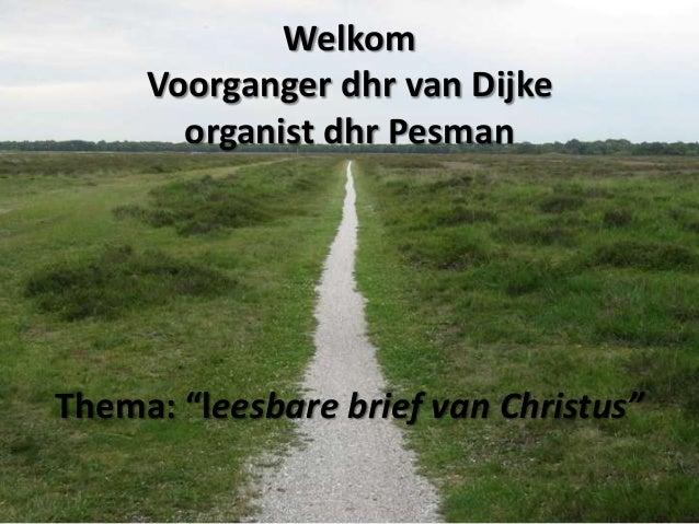 "Welkom     Voorganger dhr van Dijke       organist dhr PesmanThema: ""leesbare brief van Christus"""
