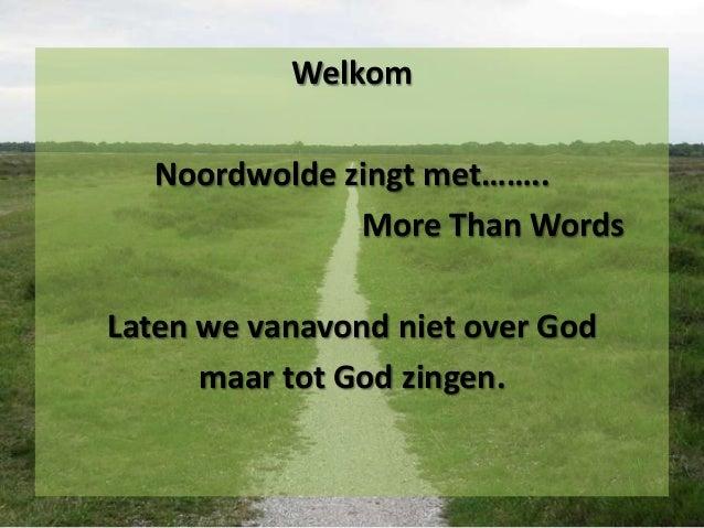 Welkom  Noordwolde zingt met……..              More Than WordsLaten we vanavond niet over God      maar tot God zingen.