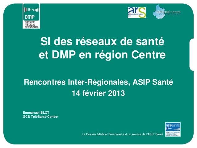 SI des réseaux de santé         et DMP en région CentreRencontres Inter-Régionales, ASIP Santé            14 février 2013E...