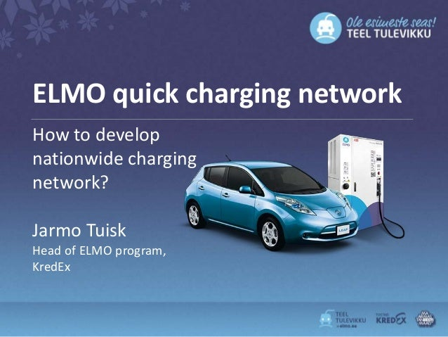 ELMO quick charging networkHow to developnationwide chargingnetwork?Jarmo TuiskHead of ELMO program,KredEx