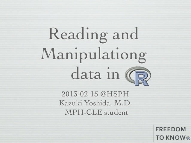Reading andManipulationg   data in   2013-02-15 @HSPH  Kazuki Yoshida, M.D.    MPH-CLE student                         FRE...