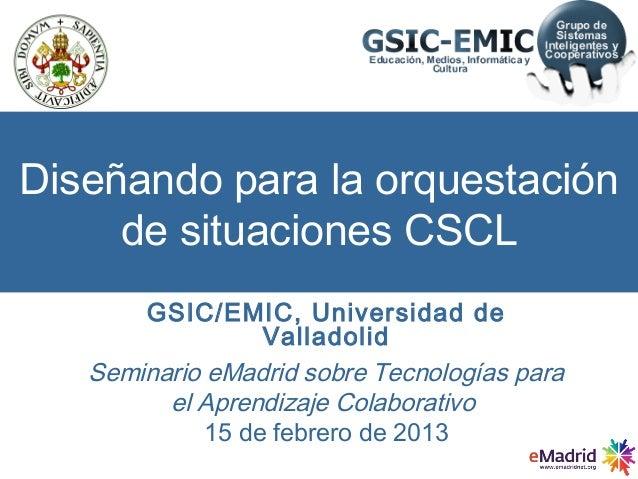 Diseñando para la orquestación     de situaciones CSCL         Prof. Yannis Dimitriadis       GSIC/EMIC, Universidad de   ...