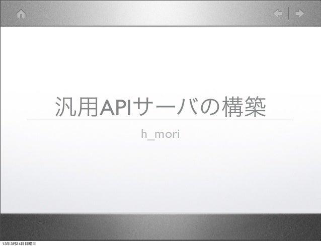 汎用APIサーバの構築                  h_mori13年3月24日日曜日