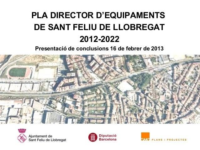 PLA DIRECTOR D'EQUIPAMENTSDE SANT FELIU DE LLOBREGAT          2012-2022Presentació de conclusions 16 de febrer de 2013