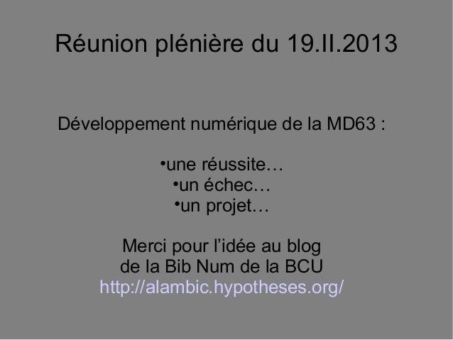 Réunion plénière du 19.II.2013Développement numérique de la MD63 :           •une réussite…             •un échec…        ...