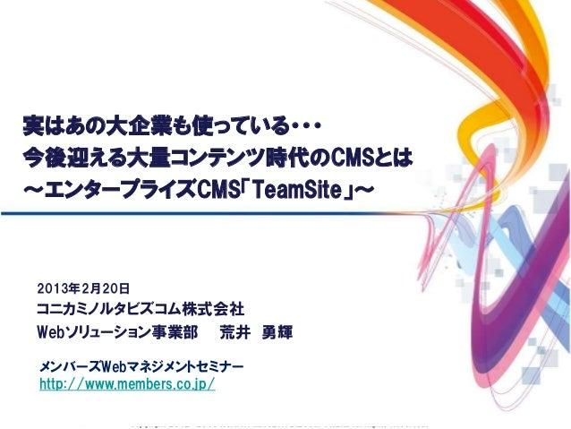 実はあの大企業も使っている・・・今後迎える大量コンテンツ時代のCMSとは~エンタープライズCMS「TeamSite」~2013年2月20日コニカミノルタビズコム株式会社Webソリューション事業部 荒井 勇輝メンバーズWebマネジメントセミナーh...