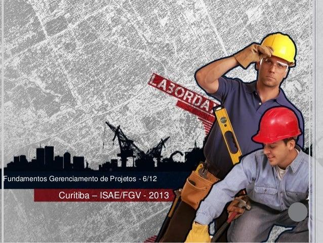 Fundamentos Gerenciamento de Projetos - 6/12               Curitiba – ISAE/FGV - 2013