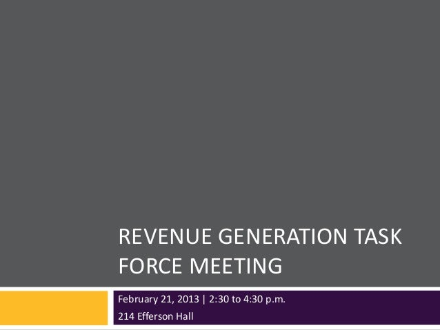 REVENUE GENERATION TASKFORCE MEETINGFebruary 21, 2013 | 2:30 to 4:30 p.m.214 Efferson Hall