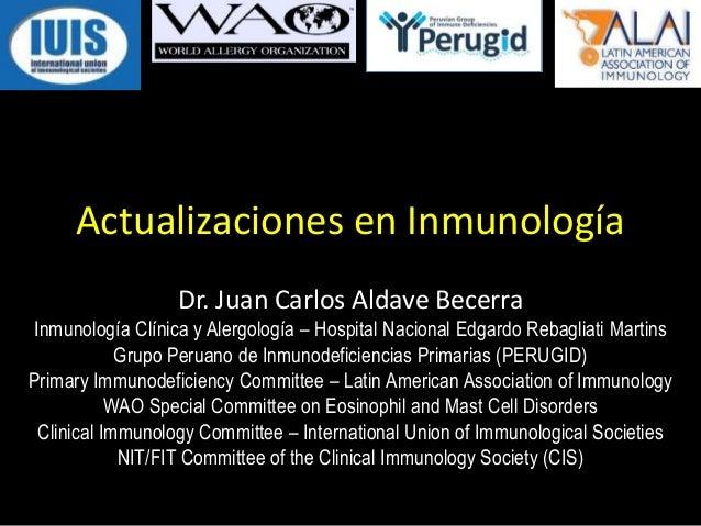 Actualizaciones en InmunologíaDr. Juan Carlos Aldave BecerraInmunología Clínica y Alergología – Hospital Nacional Edgardo ...
