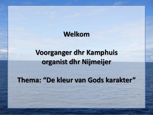"""Welkom     Voorganger dhr Kamphuis       organist dhr NijmeijerThema: """"De kleur van Gods karakter"""""""