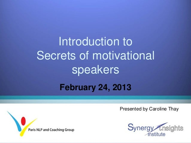 Introduction toSecrets of motivational       speakers    February 24, 2013                  Presented by Caroline Thay
