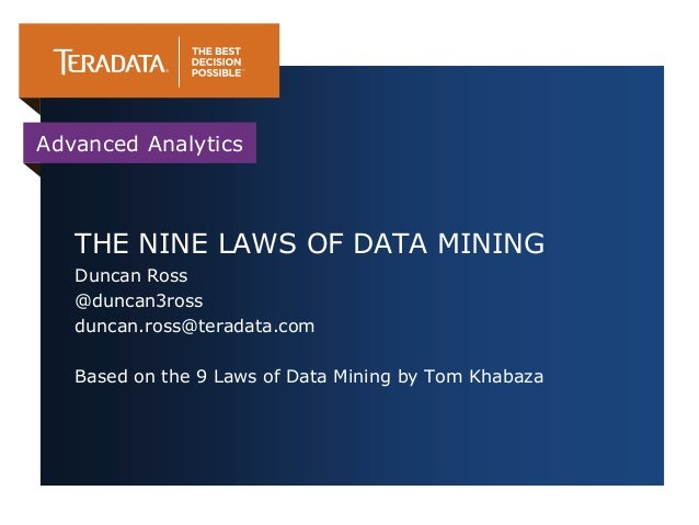 Advanced Analytics   THE NINE LAWS OF DATA MINING   Duncan Ross   @duncan3ross   duncan.ross@teradata.com   Based on the 9...