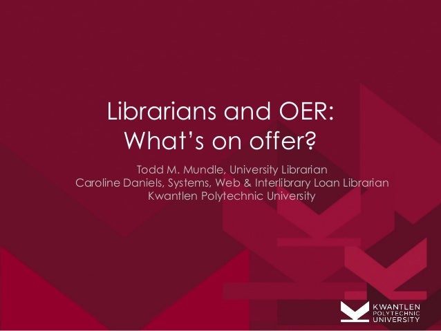 Librarians and OER:       What's on offer?           Todd M. Mundle, University LibrarianCaroline Daniels, Systems, Web & ...