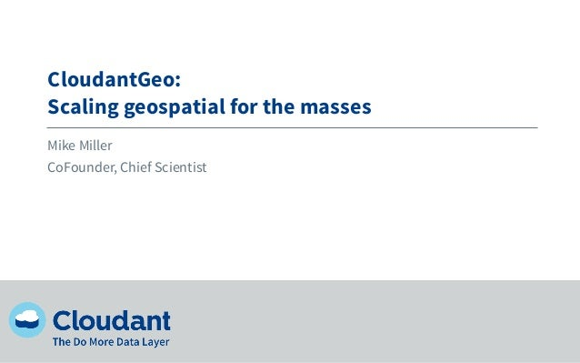 CloudantGeo:Scaling geospatial for the massesMike MillerCoFounder, Chief Scientist