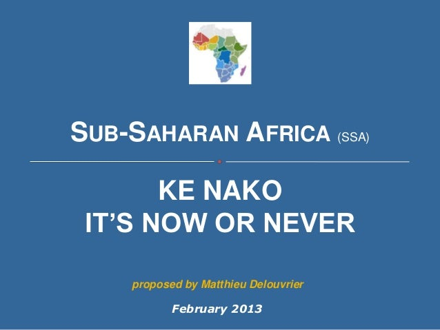 SUB-SAHARAN AFRICA (SSA)       KE NAKO IT'S NOW OR NEVER    proposed by Matthieu Delouvrier           February 2013