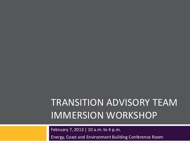 TRANSITION ADVISORY TEAMIMMERSION WORKSHOPFebruary 7, 2013   10 a.m. to 4 p.m.Energy, Coast and Environment Building Confe...