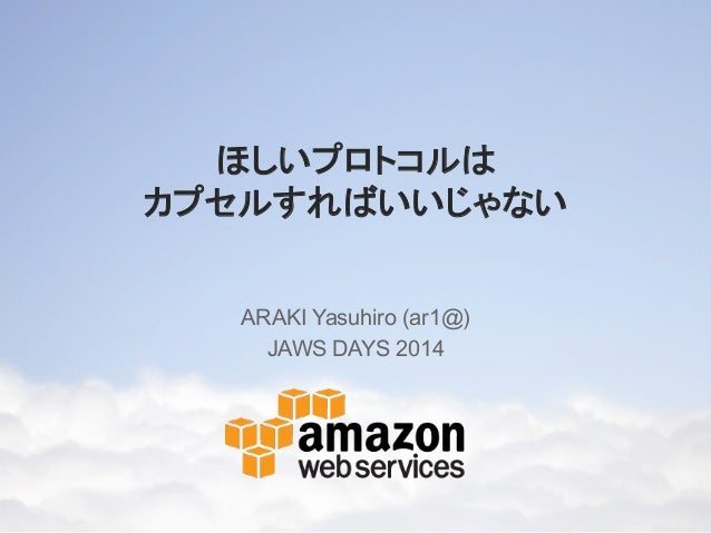 ほしいプロトコルは カプセルすればいいじゃない ARAKI Yasuhiro (ar1@) JAWS DAYS 2014