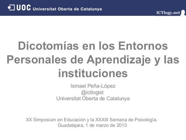 Dicotomías en los EntornosPersonales de Aprendizaje y las         instituciones                      Ismael Peña-López    ...