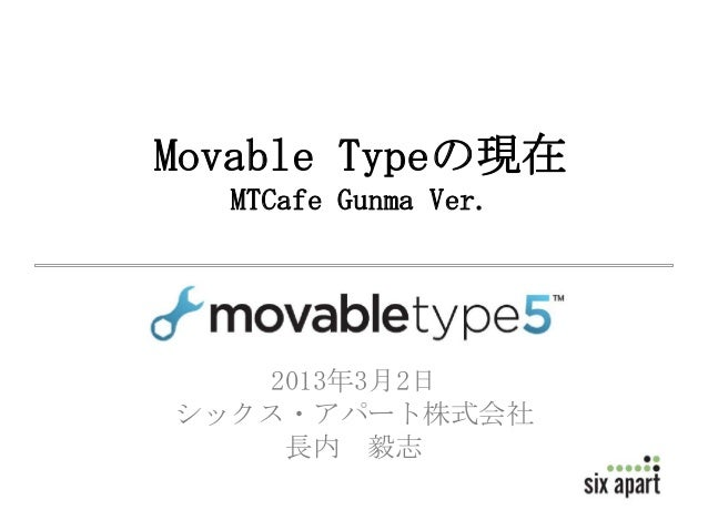 Movable Typeの現在  MTCafe Gunma Ver.   2013年3月2日シックス・アパート株式会社    長内 毅志
