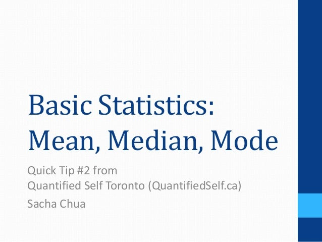 Basic Statistics:Mean, Median, ModeQuick Tip #2 fromQuantified Self Toronto (QuantifiedSelf.ca)Sacha Chua