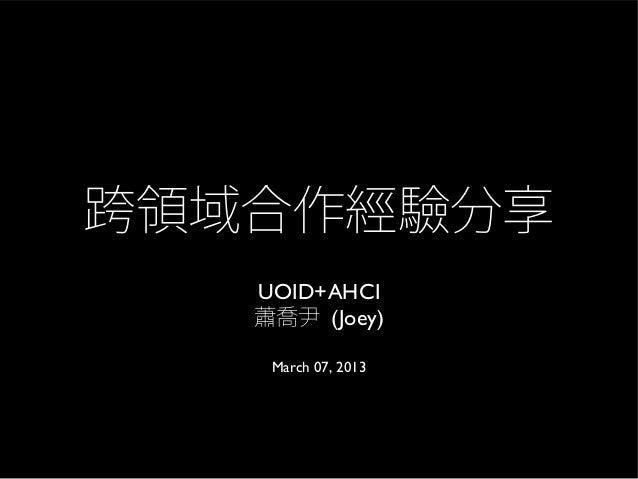 跨領域合作經驗分享   UOID+AHCI   蕭喬尹 (Joey)    March 07, 2013