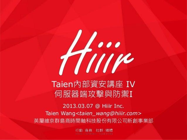 Taien內部資安講座 IV 伺服器端攻擊與防禦I 2013.03.07 @ Hiiir Inc. Taien Wang<taien_wang@hiiir.com> 英屬維京群島商時間軸科技股份有限公司新創事業部